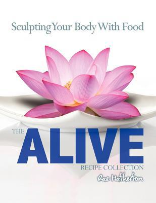 The Alive Recipe Collection - Sculpting Your Body with Food Rae Hatherton