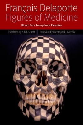 Figures of Medicine: Blood, Face Transplants, Parasites  by  François Delaporte