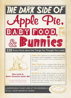 The Dark Side of Apple Pie, Baby Food, and Bunnies: 220 Scary Facts about the Things You Thought You Loved Ken Lytle
