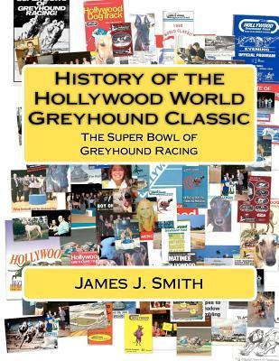 History of the Hollywood World Greyhound Classic: The Super Bowl of Greyhound Racing  by  James J. Smith