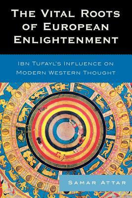 The Vital Roots of European Enlightenment: Ibn Tufayls Influence on Modern Western Thought Samar Attar
