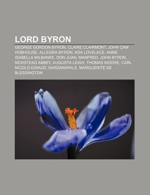 Lord Byron: George Gordon Byron, Claire Clairmont, Allegra Byron, Anne Isabella Milbanke, Ada Lovelace, John Cam Hobhouse, Manfred Livres Groupe