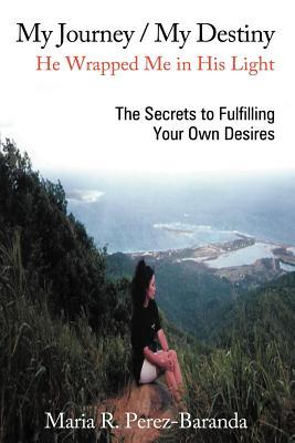 My Journey / My Destiny He Wrapped Me in His Light: The Secrets to Fulfilling Your Own Desires Maria R. Perez -. Baranda