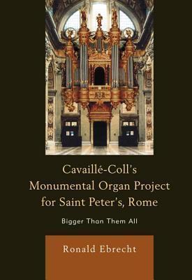 Cavaillae-Colls Monumental Organ Project for Saint Peters, Rome: Bigger Than Them All  by  Ronald Ebrecht