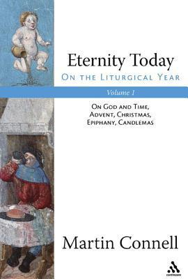 Eternity Today, Vol. 1: On the Liturgical Year: On God and Time, Advent, Christmas, Epiphany, Candlemas Martin Connell