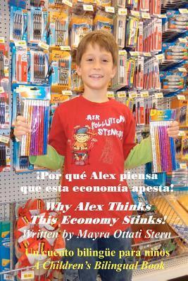 Why Alex Thinks This Economy Stinks! / Por Que Alex Piensa Que Esta Economia Apesta!: A Childrens Bilingual Book / Un Cuento Bilingue Para Ninos  by  Mayra Ottati Stern