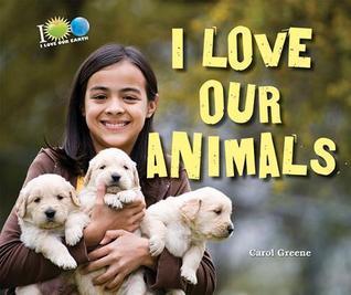 I Love Our Animals  by  Carol Greene