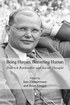 Being Human, Becoming Human: Dietrich Bonhoeffer and Social Thought  by  Jens Zimmermann