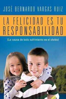 La Felicidad Es Tu Responsabilidad:  by  Jos Bernardo Vargas Ruiz