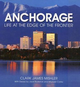 Anchorage: Life at the Edge of the Frontier Clark James Mishler