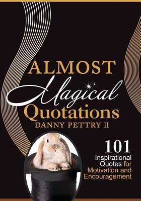 Almost Magical Quotations: 101 Inspirational Quotes for Motivation and Encouragement  by  Danny W. Pettry II