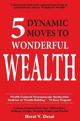 5 Dynamic Moves to Wonderful Wealth: Lessons Learned from Poor Millionaires, Ordinary People, Wealthy People and Wealth  by  Herat V. Desai