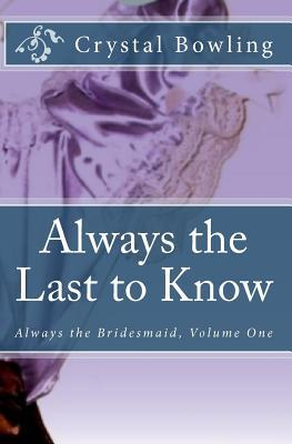 Always the Last to Know (Always the Bridesmaid, #1) Crystal Bowling