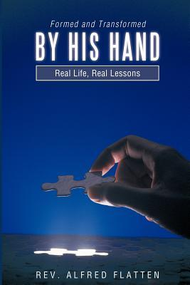 Formed and Transformed  by  His Hand: Real Life, Real Lessons by Alfred Flatten