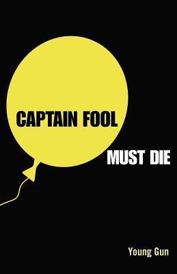 Captain Fool Must Die: The Story about the Peoples President Who Stood for Public Awareness Young Gun