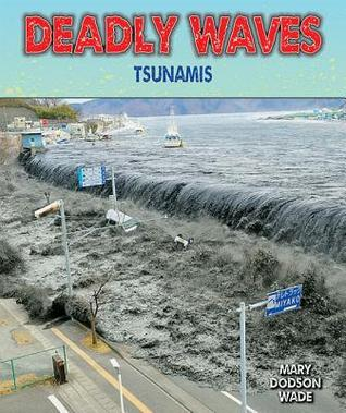 Deadly Waves: Tsunamis  by  Mary Dodson Wade