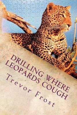 Drilling Where Leopards Cough Trevor Frost