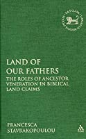 Land of Our Fathers: The Roles of Ancestor Veneration in Biblical Land Claims Francesca Stavrakopoulou