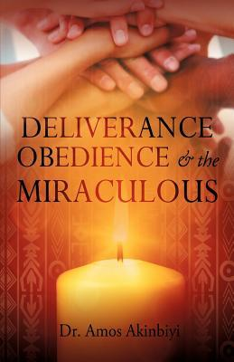 Deliverance, Obedience & the Miraculous  by  Amos Akinbiyi