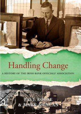 Handling Change: A History of the Irish Bank Officials Association  by  Paul Rouse