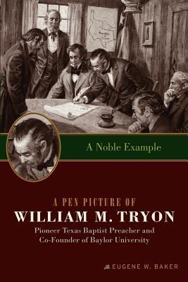 A Noble Example: A Pen Picture of William M. Tryon, Pioneer Texas Baptist Preacher and Co-Founder of Baylor University Eugene W. Baker