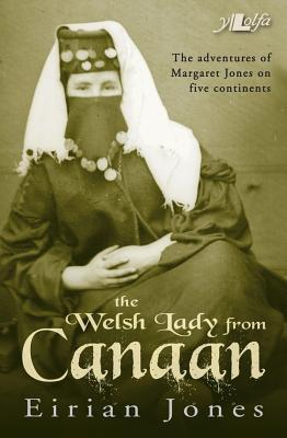 The Welsh Lady from Canaan: The Adventures of Margaret Jones on Five Continents  by  Eirian Jones