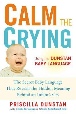 Calm the Crying: The Secret Baby Language That Reveals the Hidden Meaning Behind an Infants Cry  by  Priscilla Dunstan