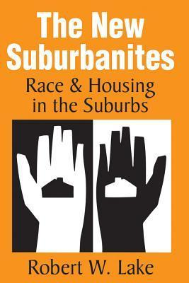 The New Suburbanites: Race and Housing in the Suburbs  by  Robert W. Lake