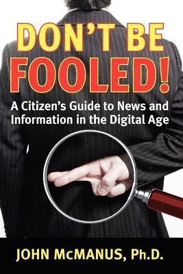 Dont Be Fooled: A Citizens Guide to News and Information in the Digital Age John H. McManus