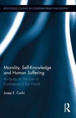 Morality, Self Knowledge and Human Suffering: An Essay on the Loss of Confidence in the World  by  Josep Corbi