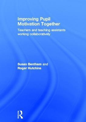 Improving Pupil Motivation Together: Teachers and Teaching Assistants Working Collaboratively Susan Bentham