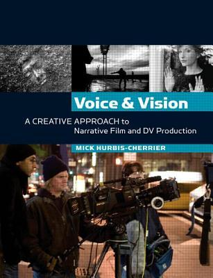 Voice & Vision: A Creative Approach to Narrative Film and DV Production Mick Hurbis-Cherrier
