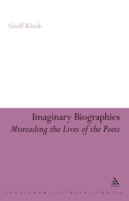 Imaginary Biographies: Misreading the Lives of the Poets Geoff Klock