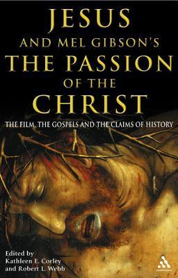 Jesus and Mel Gibsons The Passion of the Christ: The Film, the Gospels and the Claims of History  by  Robert L. Webb