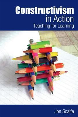 Constructivism in Action: Teaching for Learning  by  Jon Scaife