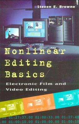 Nonlinear Editing Basics: A Primer on Electronic Film and Video Editing  by  Steven E. Browne