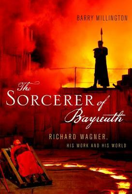 The Sorcerer of Bayreuth: Richard Wagner, His Work and His World  by  Barry Millington
