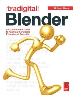 Tradigital Blender: A CG Animators Guide to Applying the Classic Principles of Animation  by  Roland Hess