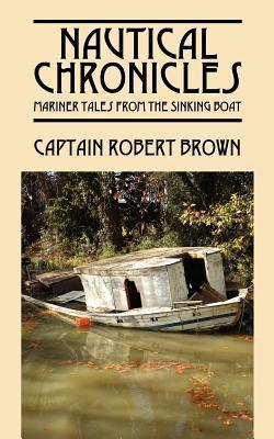 Nautical Chronicles: Mariner Tales from the Sinking Boat  by  Robert H. Brown