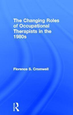 The Changing Roles Of Occupational Therapists In The 1980s  by  Florence S. Cromwell