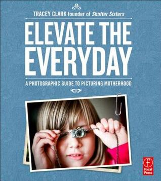 Elevate the Everyday: A Photographic Guide to Picturing Motherhood  by  Tracy^Clark