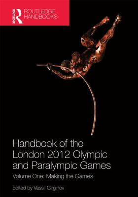 Handbook of the London 2012 Olympic and Paralympic Games: Volume One: Making the Games Vassil Girginov
