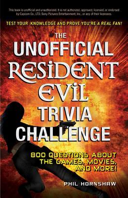 The Unofficial Resident Evil Trivia Challenge: Test Your Knowledge and Prove Youre a Real Fan!  by  Phil Hornshaw