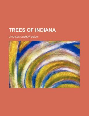 Trees of Indiana - First Revised Edition (Publication No. 13, Department of Conservation, State of Indiana) - The Original Classic Edition Charles Clemon Deam