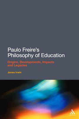 Paulo Freires Philosophy of Education: Origins, Developments, Impacts and Legacies  by  Irwin Jones