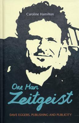 One Man Zeitgeist: Dave Eggers, Publishing and Publicity Caroline D. Hamilton