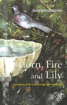 Thorn, Fire and Lily: Gardening with God in Lent and Easter Jane Mossendew