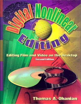 Digital Nonlinear Editing: Editing Film and Video on the Desktop  by  Thomas A. Ohanian