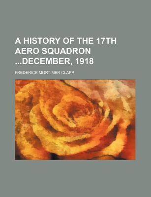 A History of the 17th Aero Squadron December, 1918  by  Frederick Mortimer Clapp