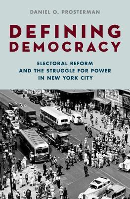 Defining Democracy: Electoral Reform and the Struggle for Power in New York City  by  Daniel O. Prosterman